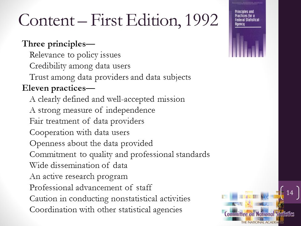Content – First Edition, 1992 14 Three principles— Relevance to policy issues Credibility among data users Trust among data providers and data subjects Eleven practices— A clearly defined and well-accepted mission A strong measure of independence Fair treatment of data providers Cooperation with data users Openness about the data provided Commitment to quality and professional standards Wide dissemination of data An active research program Professional advancement of staff Caution in conducting nonstatistical activities Coordination with other statistical agencies
