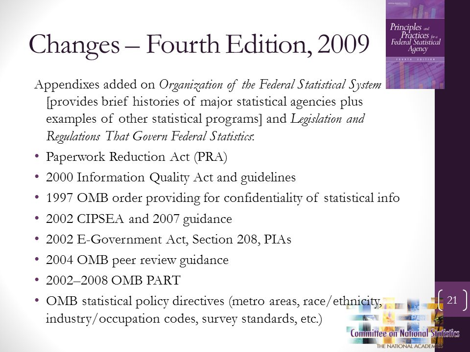 Changes – Fourth Edition, 2009 21 Appendixes added on Organization of the Federal Statistical System [provides brief histories of major statistical agencies plus examples of other statistical programs] and Legislation and Regulations That Govern Federal Statistics: Paperwork Reduction Act (PRA) 2000 Information Quality Act and guidelines 1997 OMB order providing for confidentiality of statistical info 2002 CIPSEA and 2007 guidance 2002 E-Government Act, Section 208, PIAs 2004 OMB peer review guidance 2002–2008 OMB PART OMB statistical policy directives (metro areas, race/ethnicity, industry/occupation codes, survey standards, etc.)