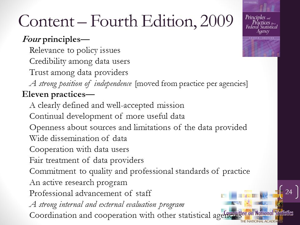 Content – Fourth Edition, 2009 24 Four principles— Relevance to policy issues Credibility among data users Trust among data providers A strong position of independence [moved from practice per agencies] Eleven practices— A clearly defined and well-accepted mission Continual development of more useful data Openness about sources and limitations of the data provided Wide dissemination of data Cooperation with data users Fair treatment of data providers Commitment to quality and professional standards of practice An active research program Professional advancement of staff A strong internal and external evaluation program Coordination and cooperation with other statistical agencies