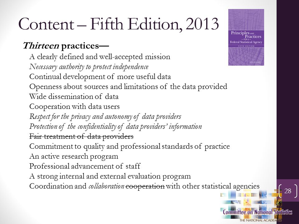 Content – Fifth Edition, 2013 28 Thirteen practices— A clearly defined and well-accepted mission Necessary authority to protect independence Continual development of more useful data Openness about sources and limitations of the data provided Wide dissemination of data Cooperation with data users Respect for the privacy and autonomy of data providers Protection of the confidentiality of data providers' information Fair treatment of data providers Commitment to quality and professional standards of practice An active research program Professional advancement of staff A strong internal and external evaluation program Coordination and collaboration cooperation with other statistical agencies