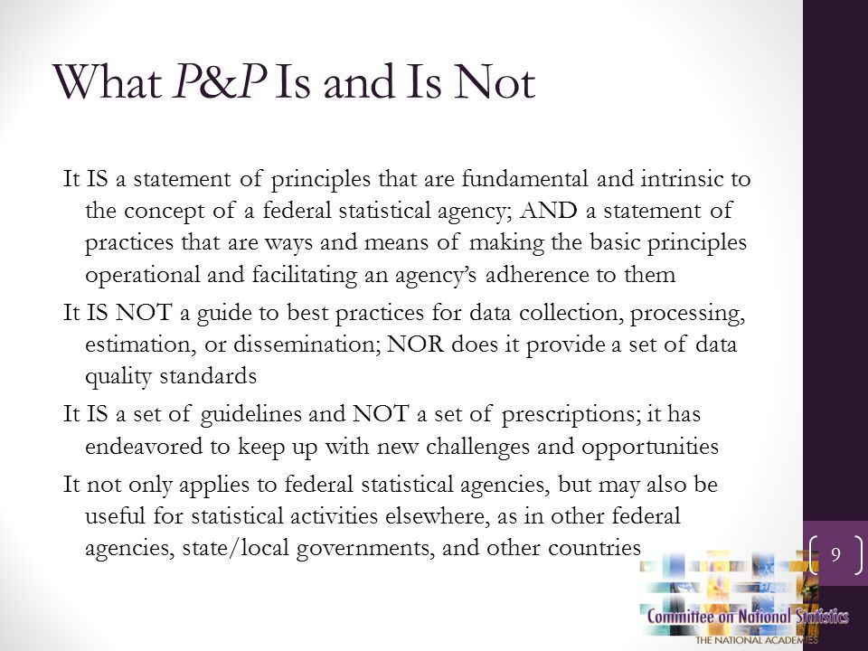 What P&P Is and Is Not 9 It IS a statement of principles that are fundamental and intrinsic to the concept of a federal statistical agency; AND a statement of practices that are ways and means of making the basic principles operational and facilitating an agency's adherence to them It IS NOT a guide to best practices for data collection, processing, estimation, or dissemination; NOR does it provide a set of data quality standards It IS a set of guidelines and NOT a set of prescriptions; it has endeavored to keep up with new challenges and opportunities It not only applies to federal statistical agencies, but may also be useful for statistical activities elsewhere, as in other federal agencies, state/local governments, and other countries