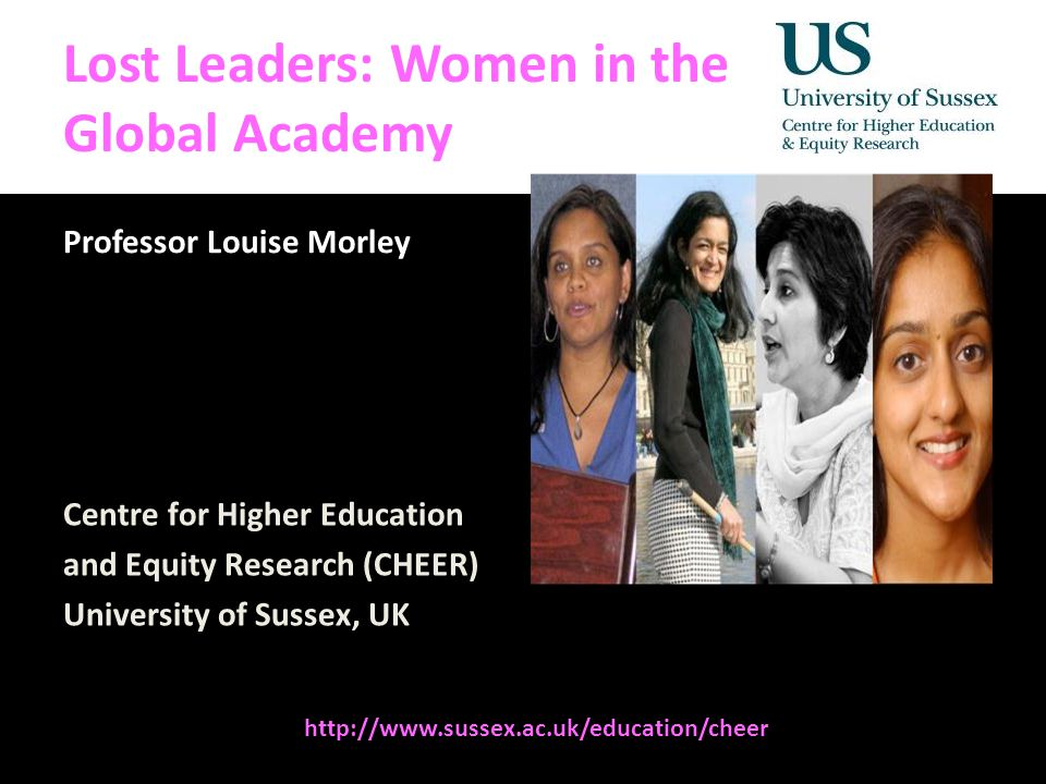 Diversity, Democratisation and Difference: Theories and Methodologies Lost Leaders: Women in the Global Academy Professor Louise Morley Centre for Higher Education and Equity Research (CHEER) University of Sussex, UK http://www.sussex.ac.uk/education/cheer