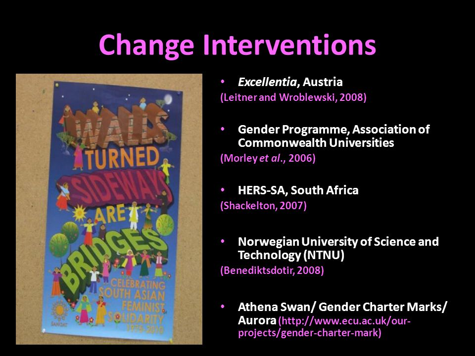 Change Interventions Excellentia, Austria (Leitner and Wroblewski, 2008) Gender Programme, Association of Commonwealth Universities (Morley et al., 2006) HERS-SA, South Africa (Shackelton, 2007) Norwegian University of Science and Technology (NTNU) (Benediktsdotir, 2008) Athena Swan/ Gender Charter Marks/ Aurora (http://www.ecu.ac.uk/our- projects/gender-charter-mark)