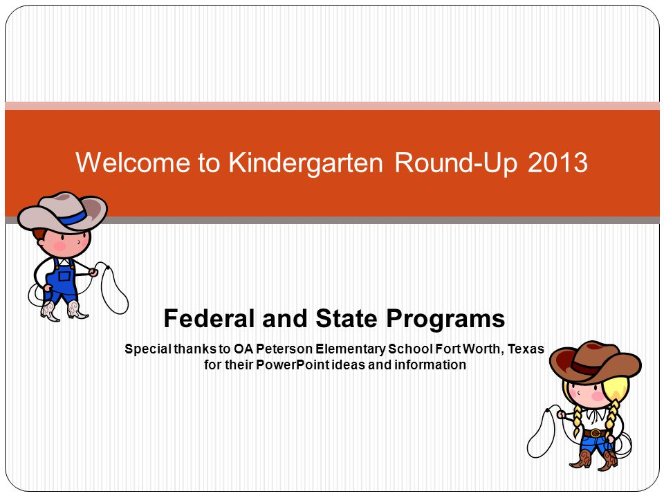 Welcome to Kindergarten Round-Up 2013 Federal and State Programs Special thanks to OA Peterson Elementary School Fort Worth, Texas for their PowerPoint ideas and information