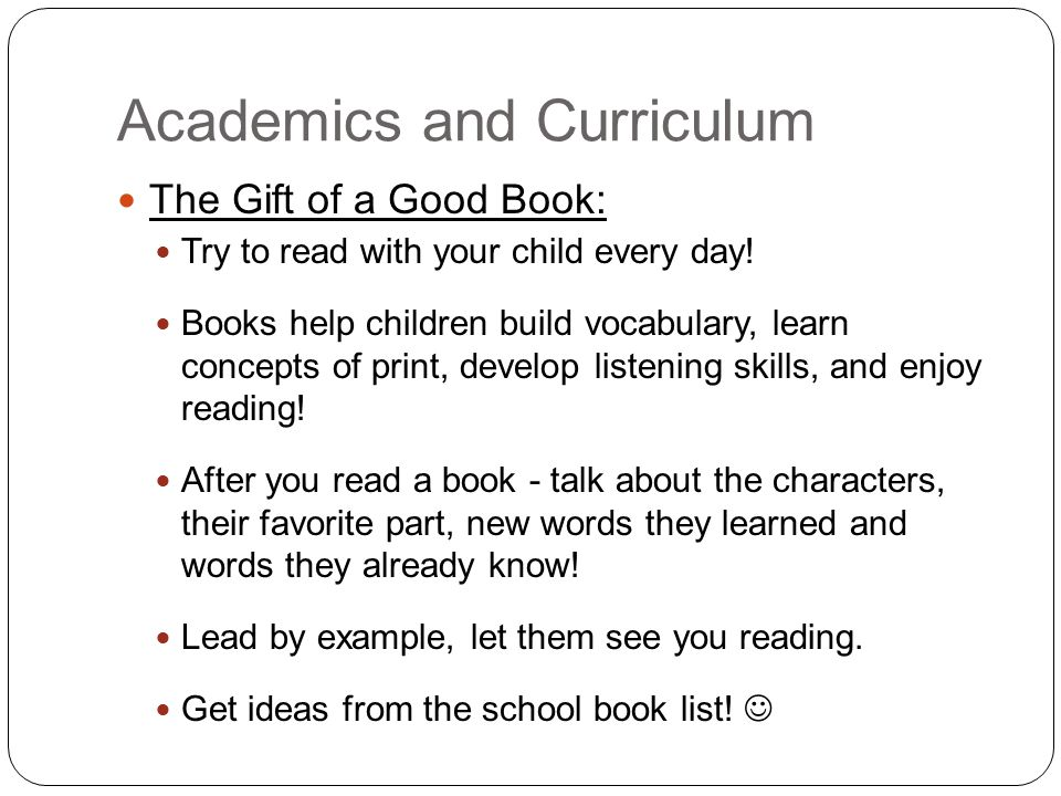Academics and Curriculum The Gift of a Good Book: Try to read with your child every day.