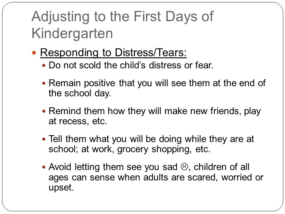 Adjusting to the First Days of Kindergarten Responding to Distress/Tears: Do not scold the child's distress or fear.