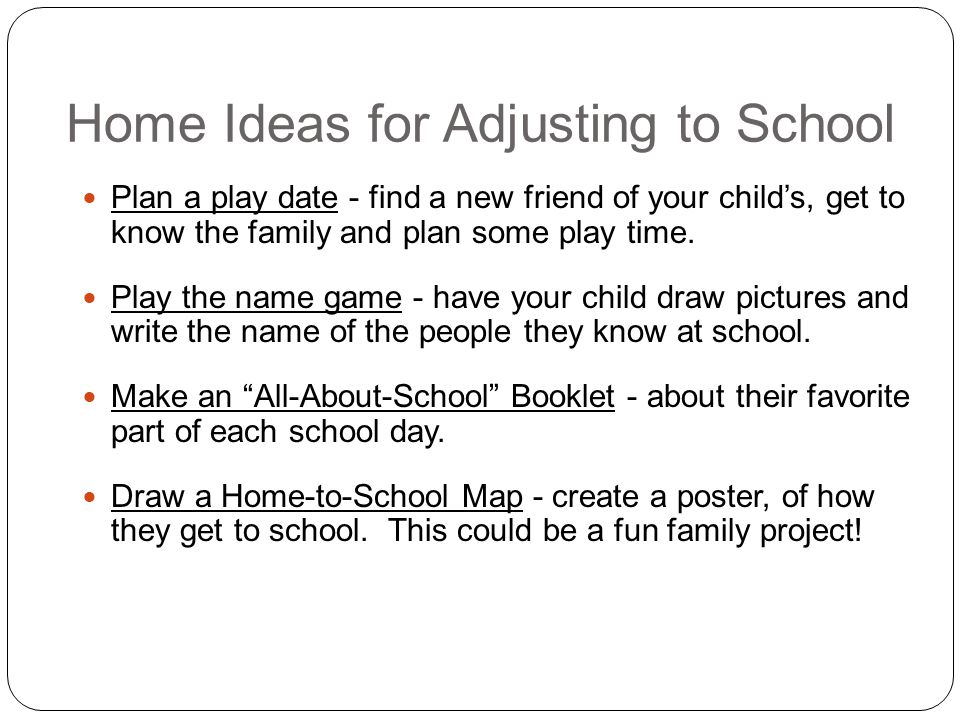 Home Ideas for Adjusting to School Plan a play date - find a new friend of your child's, get to know the family and plan some play time.