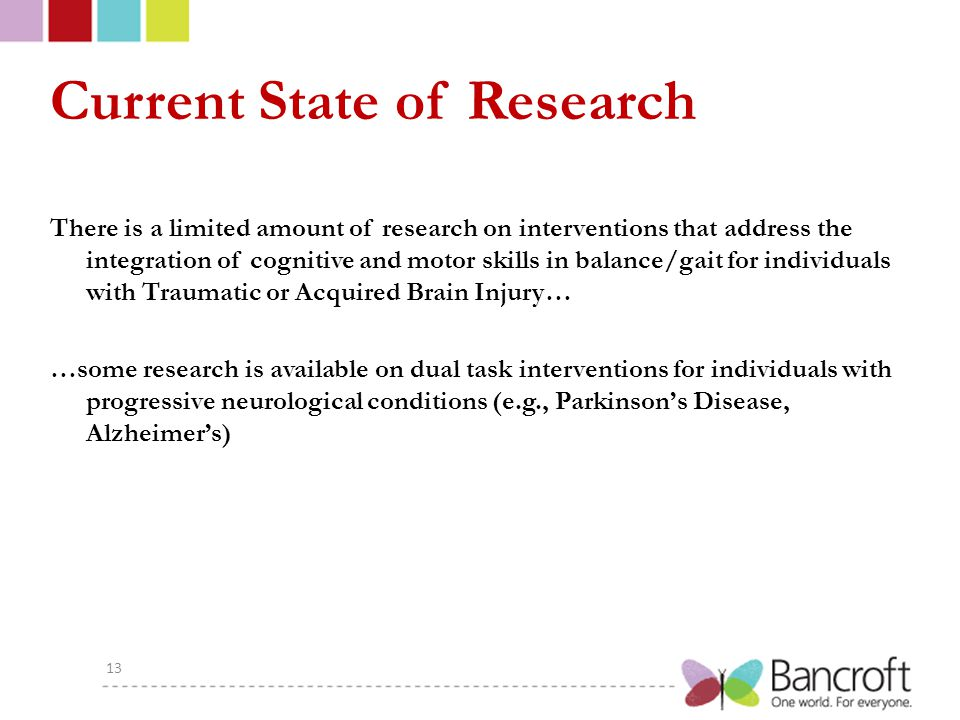 Current State of Research There is a limited amount of research on interventions that address the integration of cognitive and motor skills in balance/gait for individuals with Traumatic or Acquired Brain Injury… …some research is available on dual task interventions for individuals with progressive neurological conditions (e.g., Parkinson's Disease, Alzheimer's) 13