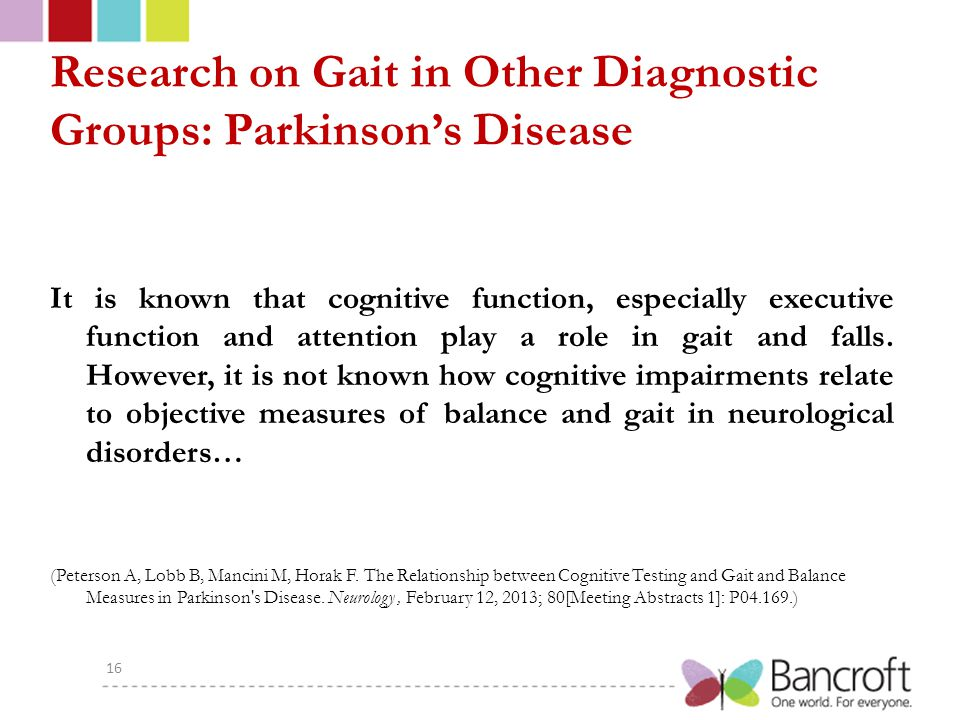 Research on Gait in Other Diagnostic Groups: Parkinson's Disease It is known that cognitive function, especially executive function and attention play a role in gait and falls.