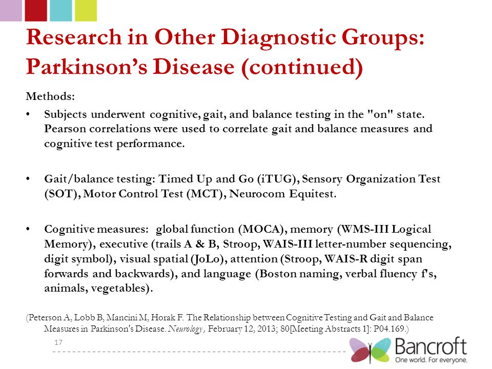 Research in Other Diagnostic Groups: Parkinson's Disease (continued) Methods: Subjects underwent cognitive, gait, and balance testing in the on state.