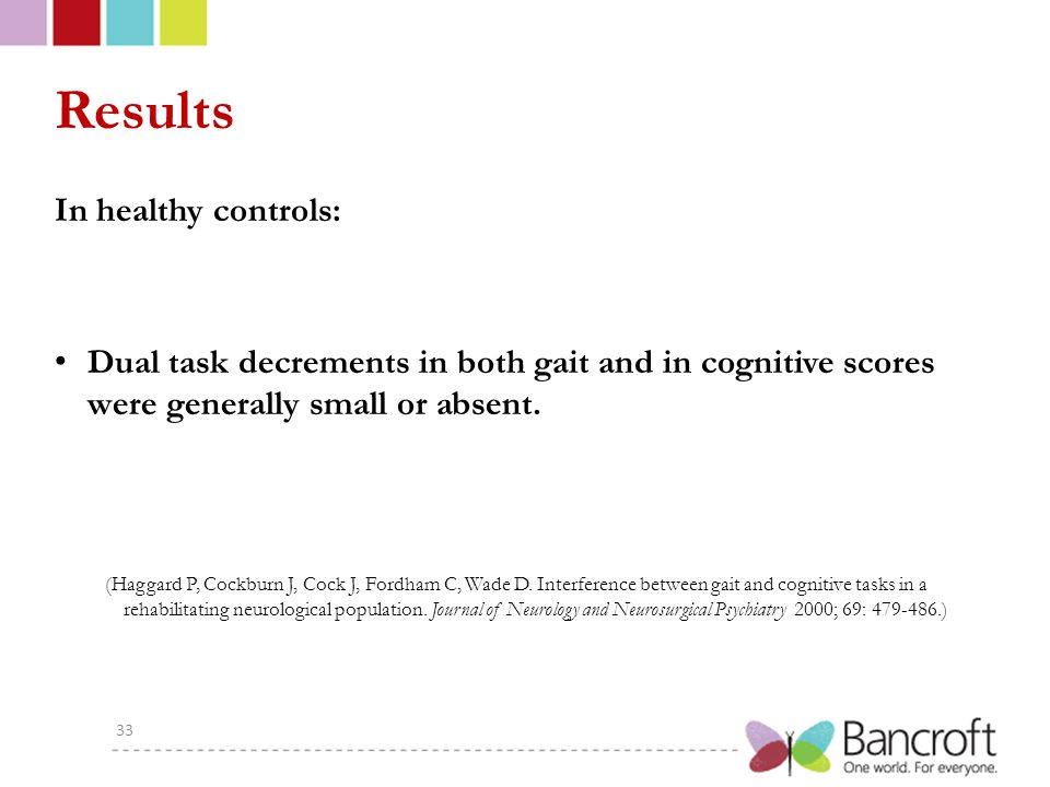 Results In healthy controls: Dual task decrements in both gait and in cognitive scores were generally small or absent.