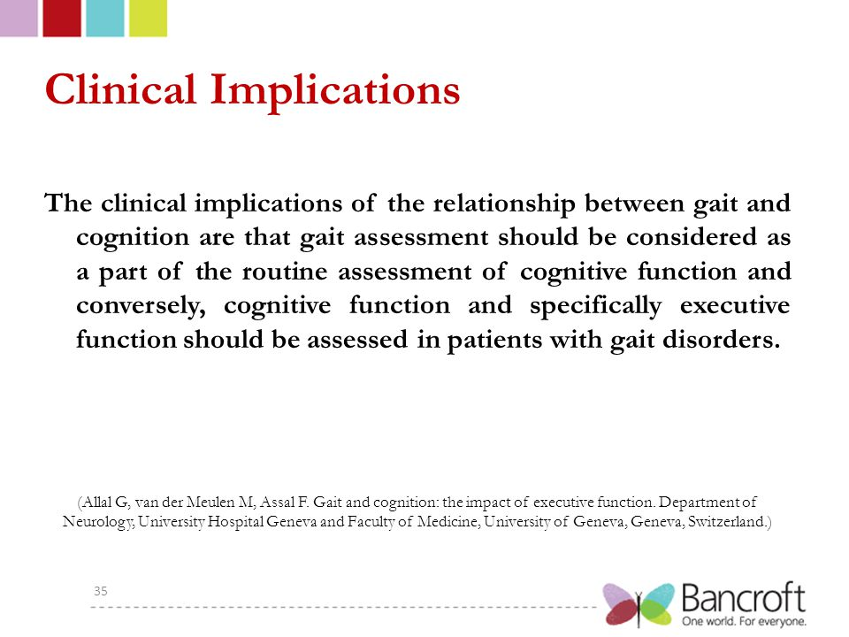 Clinical Implications The clinical implications of the relationship between gait and cognition are that gait assessment should be considered as a part of the routine assessment of cognitive function and conversely, cognitive function and specifically executive function should be assessed in patients with gait disorders.