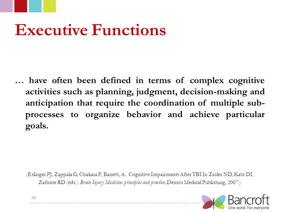 Executive Functions … have often been defined in terms of complex cognitive activities such as planning, judgment, decision-making and anticipation that require the coordination of multiple sub- processes to organize behavior and achieve particular goals.