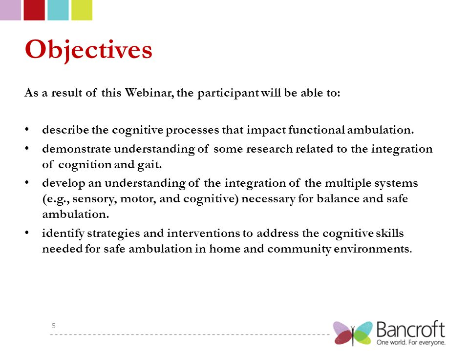 Objectives As a result of this Webinar, the participant will be able to: describe the cognitive processes that impact functional ambulation.
