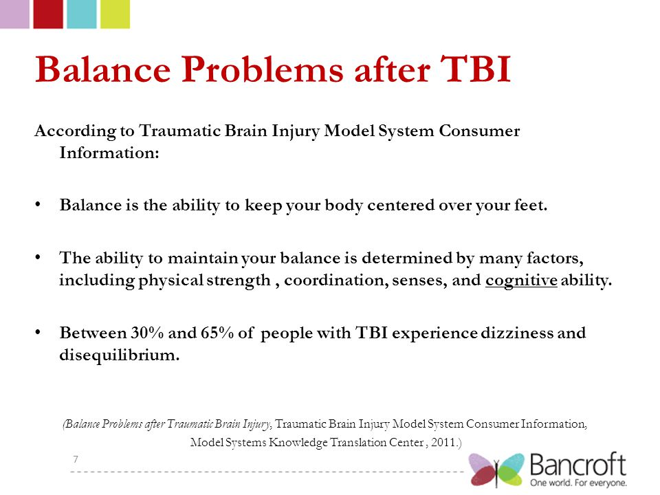 Balance Problems after TBI According to Traumatic Brain Injury Model System Consumer Information: Balance is the ability to keep your body centered over your feet.