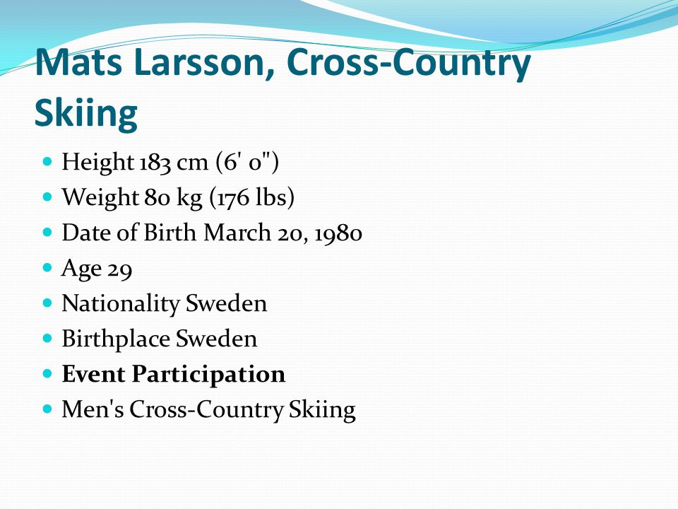 Mats Larsson, Cross-Country Skiing Height 183 cm (6 0 ) Weight 80 kg (176 lbs) Date of Birth March 20, 1980 Age 29 Nationality Sweden Birthplace Sweden Event Participation Men s Cross-Country Skiing