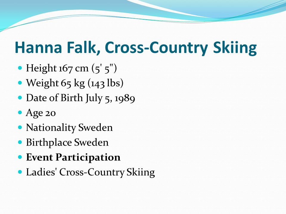 Anna Haag, Cross-Country Skiing Height 163 cm (5 4 ) Weight 58 kg (128 lbs) Date of Birth June 1, 1986 Age 23 Nationality Sweden Birthplace Sweden Event Participation Ladies Cross-Country Skiing