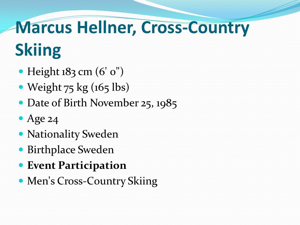 Marcus Hellner, Cross-Country Skiing Height 183 cm (6 0 ) Weight 75 kg (165 lbs) Date of Birth November 25, 1985 Age 24 Nationality Sweden Birthplace Sweden Event Participation Men s Cross-Country Skiing