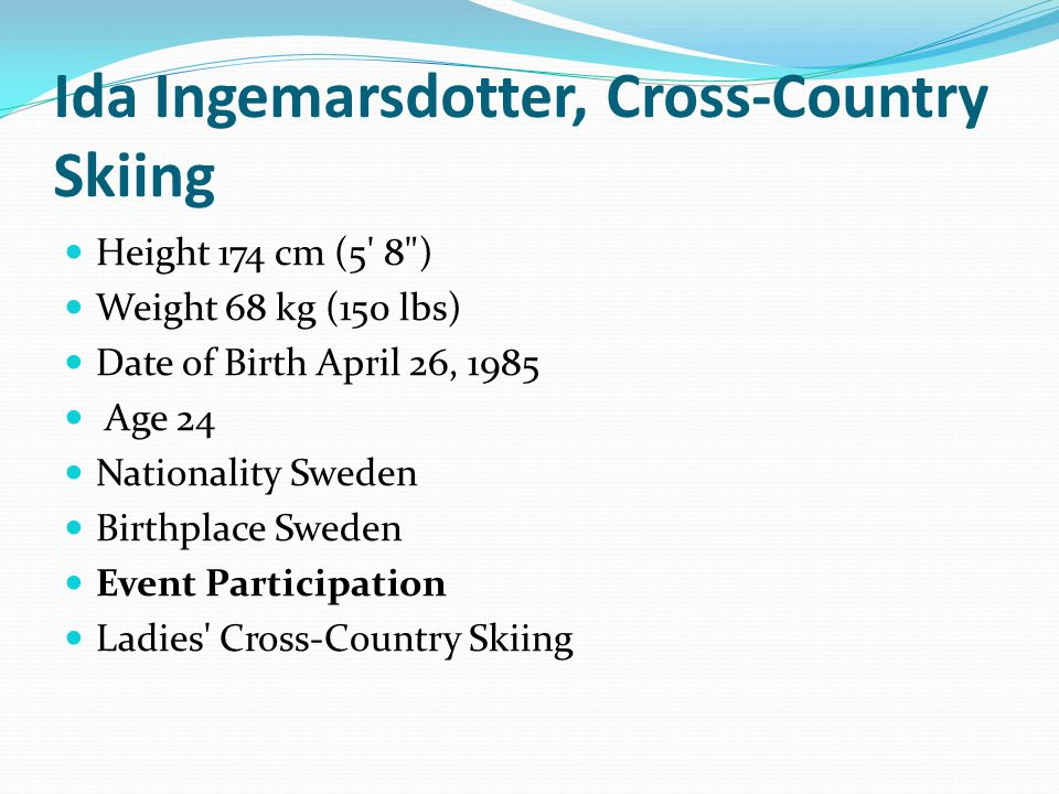 Ida Ingemarsdotter, Cross-Country Skiing Height 174 cm (5 8 ) Weight 68 kg (150 lbs) Date of Birth April 26, 1985 Age 24 Nationality Sweden Birthplace Sweden Event Participation Ladies Cross-Country Skiing