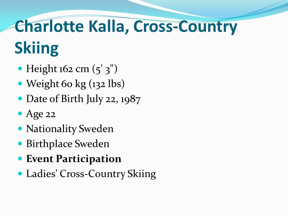 Charlotte Kalla, Cross-Country Skiing Height 162 cm (5 3 ) Weight 60 kg (132 lbs) Date of Birth July 22, 1987 Age 22 Nationality Sweden Birthplace Sweden Event Participation Ladies Cross-Country Skiing