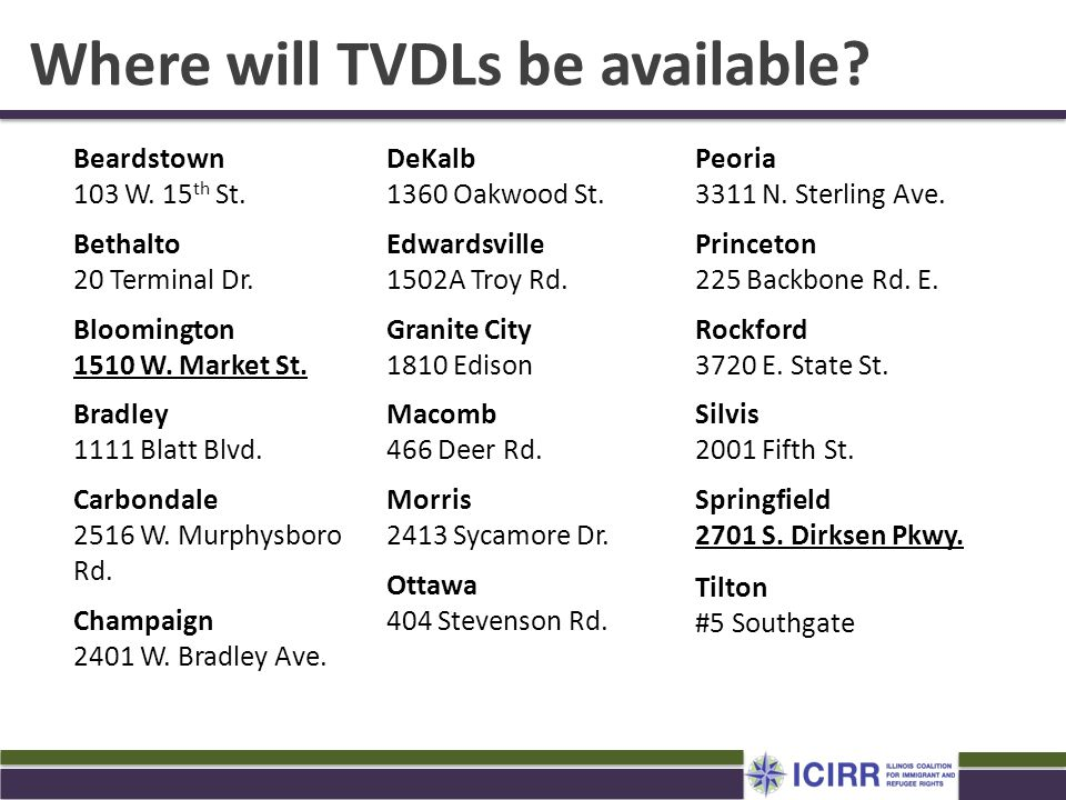 Where will TVDLs be available? Peoria 3311 N. Sterling Ave. Princeton 225 Backbone Rd. E. Rockford 3720 E. State St. Silvis 2001 Fifth St. Springfield