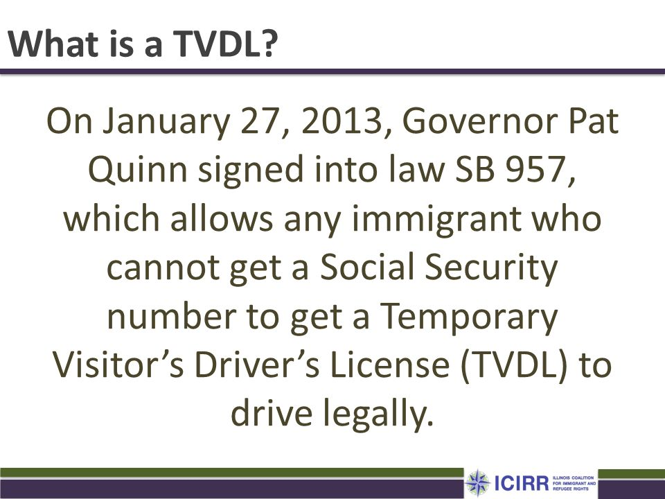 What is a TVDL? On January 27, 2013, Governor Pat Quinn signed into law SB 957, which allows any immigrant who cannot get a Social Security number to