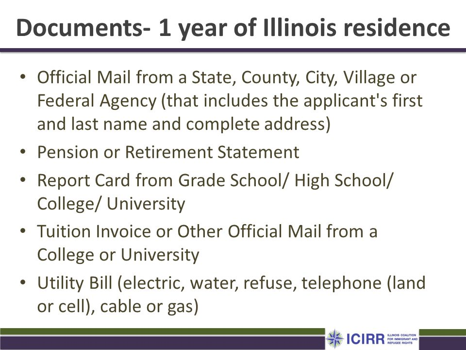 Documents- 1 year of Illinois residence Official Mail from a State, County, City, Village or Federal Agency (that includes the applicant's first and l