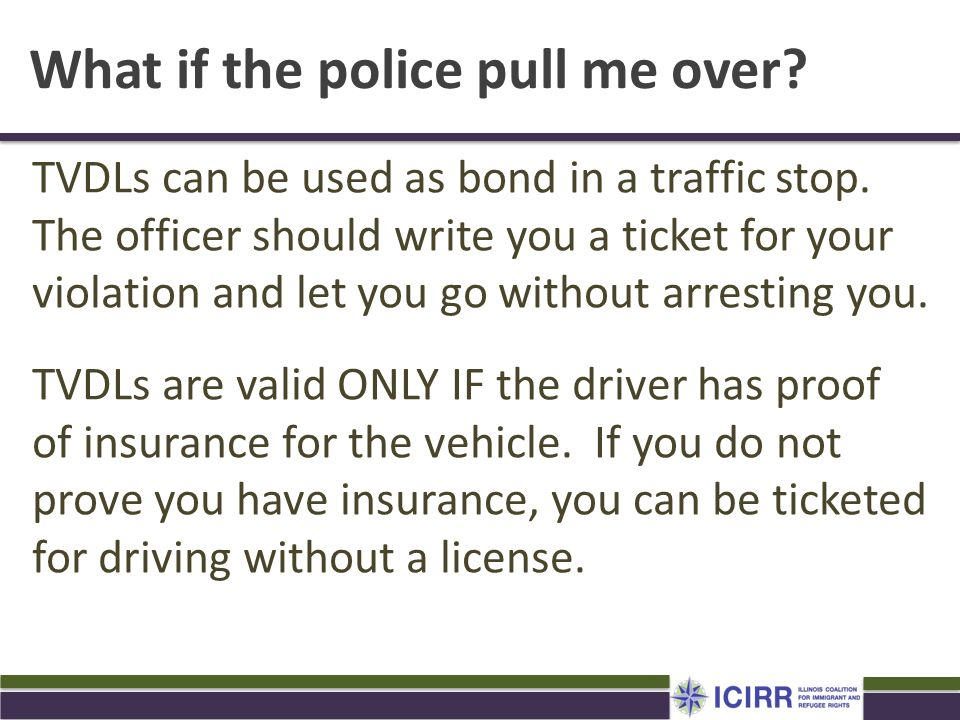 What if the police pull me over? TVDLs can be used as bond in a traffic stop. The officer should write you a ticket for your violation and let you go