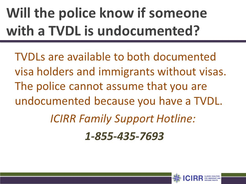 Will the police know if someone with a TVDL is undocumented? TVDLs are available to both documented visa holders and immigrants without visas. The pol