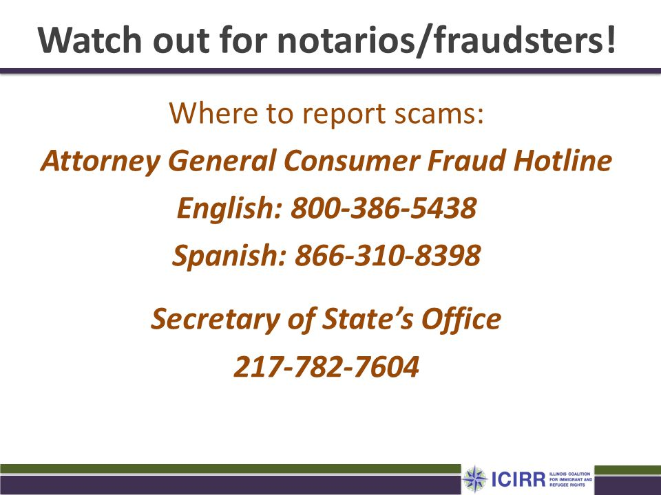 Watch out for notarios/fraudsters! Where to report scams: Attorney General Consumer Fraud Hotline English: 800-386-5438 Spanish: 866-310-8398 Secretar