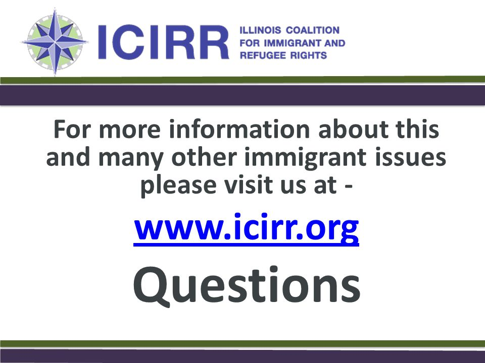 For more information about this and many other immigrant issues please visit us at - www.icirr.org Questions