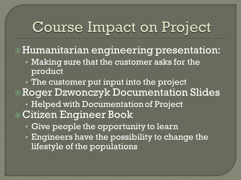  Humanitarian engineering presentation: Making sure that the customer asks for the product The customer put input into the project  Roger Dzwonczyk Documentation Slides Helped with Documentation of Project  Citizen Engineer Book Give people the opportunity to learn Engineers have the possibility to change the lifestyle of the populations