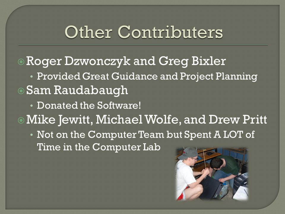  Roger Dzwonczyk and Greg Bixler Provided Great Guidance and Project Planning  Sam Raudabaugh Donated the Software.