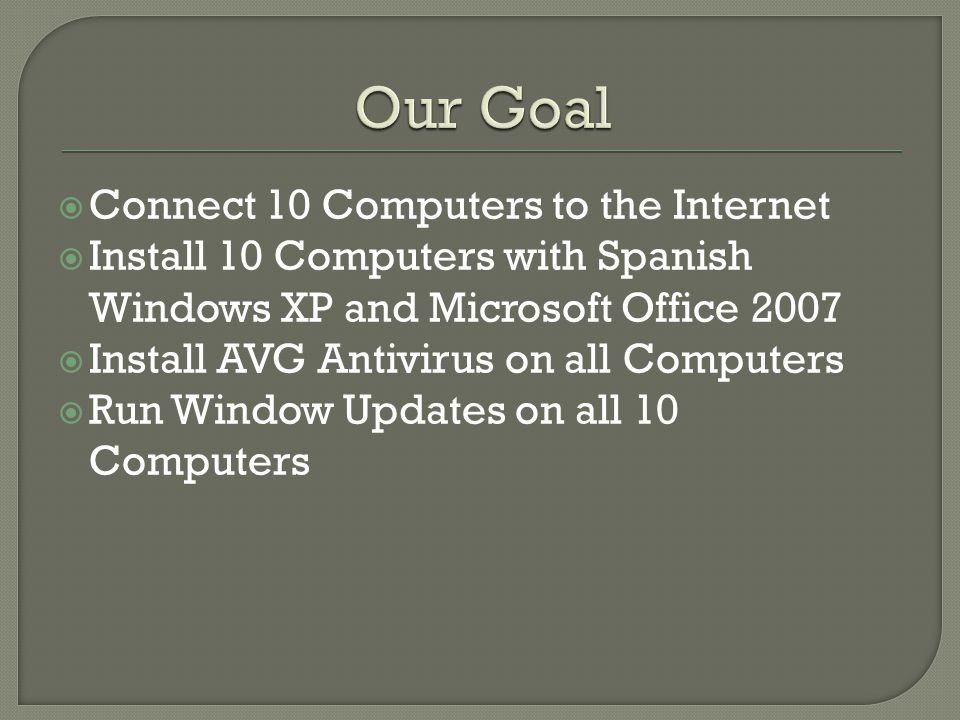  Connect 10 Computers to the Internet  Install 10 Computers with Spanish Windows XP and Microsoft Office 2007  Install AVG Antivirus on all Computers  Run Window Updates on all 10 Computers