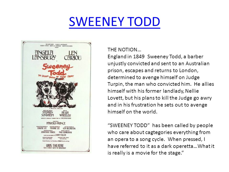 SWEENEY TODD THE NOTION… England in 1849 Sweeney Todd, a barber unjustly convicted and sent to an Australian prison, escapes and returns to London, de