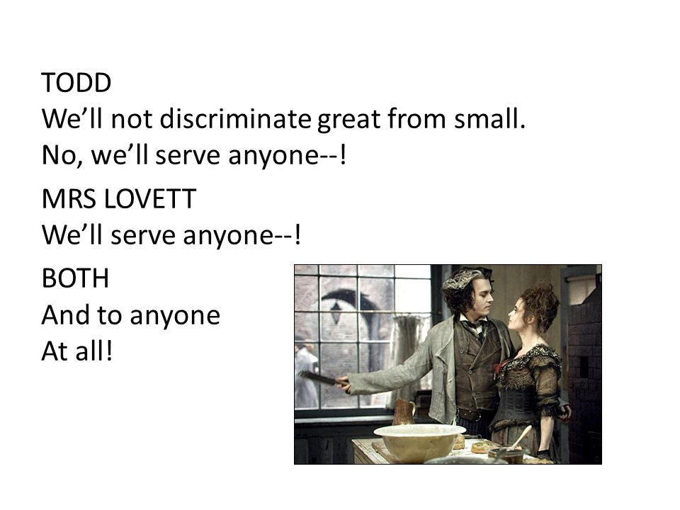 TODD We'll not discriminate great from small. No, we'll serve anyone--! MRS LOVETT We'll serve anyone--! BOTH And to anyone At all!