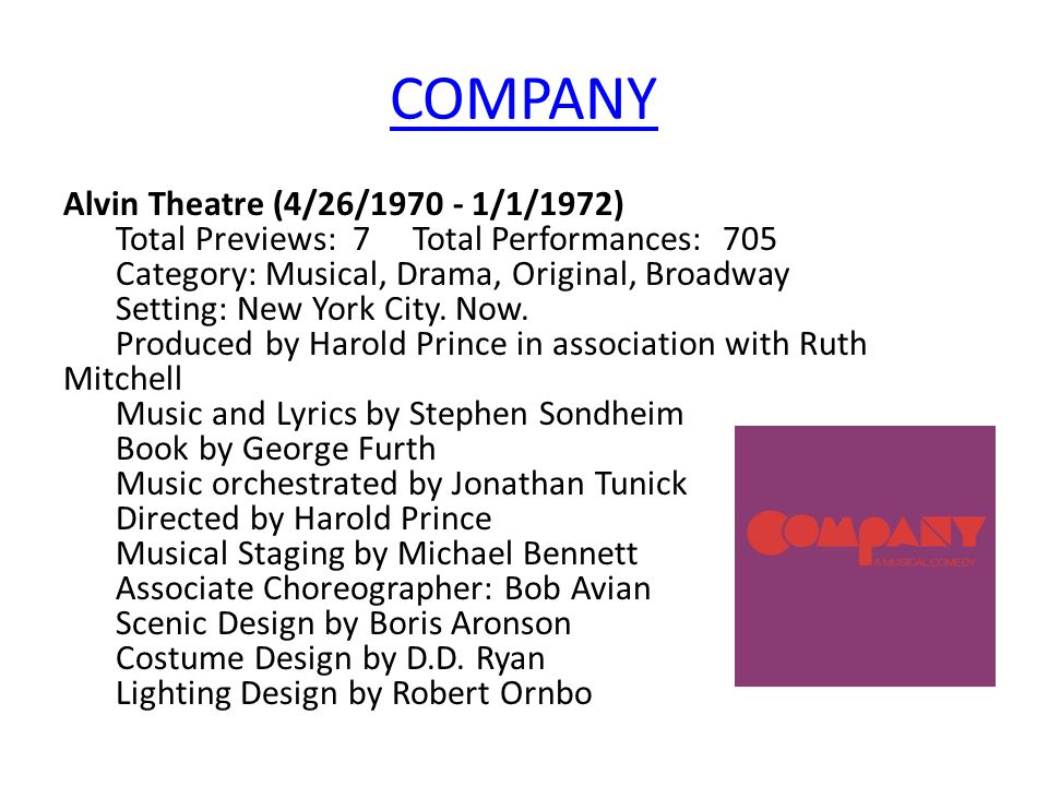 COMPANY Alvin Theatre (4/26/1970 - 1/1/1972) Total Previews: 7 Total Performances: 705 Category: Musical, Drama, Original, Broadway Setting: New York