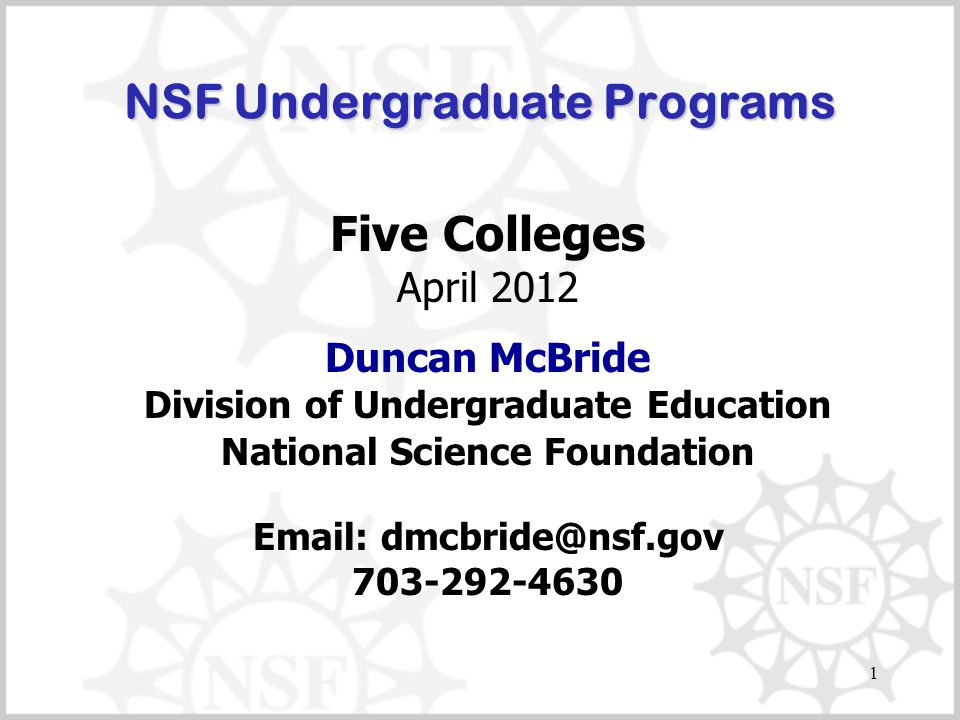 1 NSF Undergraduate Programs Five Colleges April 2012 Duncan McBride Division of Undergraduate Education National Science Foundation Email: dmcbride@nsf.gov 703-292-4630