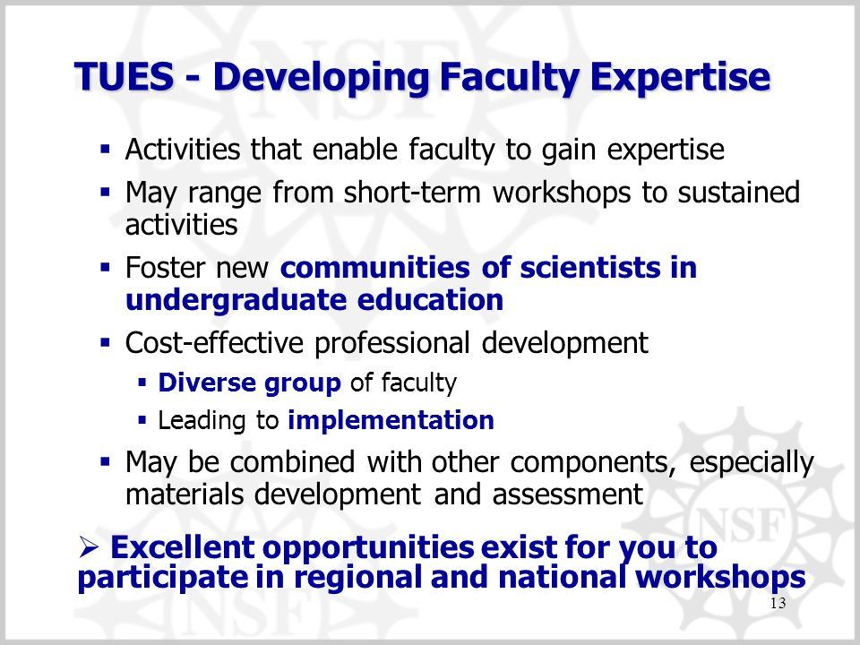 13 TUES - Developing Faculty Expertise  Activities that enable faculty to gain expertise  May range from short-term workshops to sustained activities  Foster new communities of scientists in undergraduate education  Cost-effective professional development  Diverse group of faculty  Leading to implementation  May be combined with other components, especially materials development and assessment  Excellent opportunities exist for you to participate in regional and national workshops