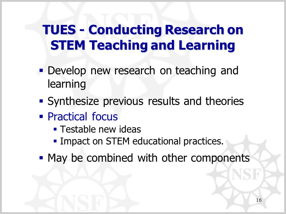 16 TUES - Conducting Research on STEM Teaching and Learning  Develop new research on teaching and learning  Synthesize previous results and theories  Practical focus  Testable new ideas  Impact on STEM educational practices.