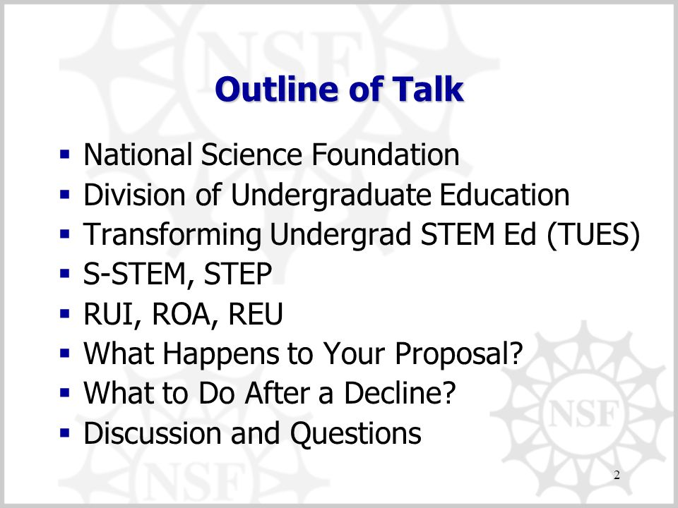 2 Outline of Talk  National Science Foundation  Division of Undergraduate Education  Transforming Undergrad STEM Ed (TUES)  S-STEM, STEP  RUI, ROA, REU  What Happens to Your Proposal.