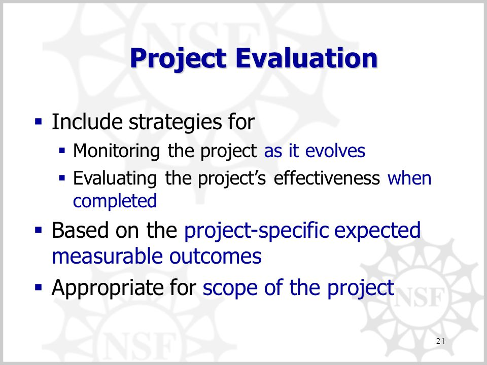 21 Project Evaluation  Include strategies for  Monitoring the project as it evolves  Evaluating the project's effectiveness when completed  Based on the project-specific expected measurable outcomes  Appropriate for scope of the project