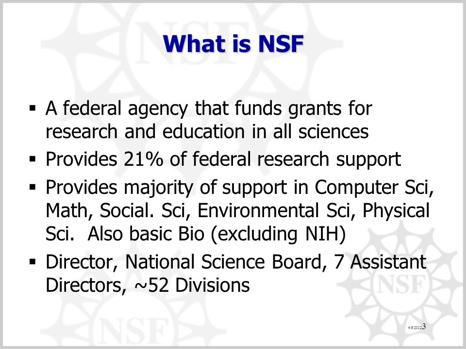 What is NSF  A federal agency that funds grants for research and education in all sciences  Provides 21% of federal research support  Provides majority of support in Computer Sci, Math, Social.