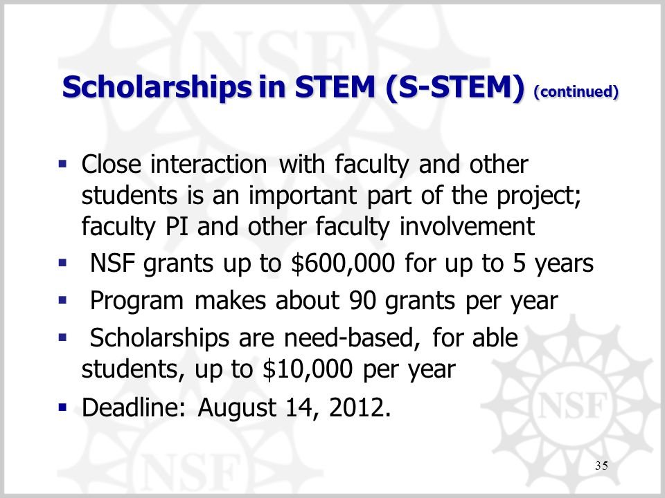 Scholarships in STEM (S-STEM) (continued)  Close interaction with faculty and other students is an important part of the project; faculty PI and other faculty involvement  NSF grants up to $600,000 for up to 5 years  Program makes about 90 grants per year  Scholarships are need-based, for able students, up to $10,000 per year  Deadline: August 14, 2012.