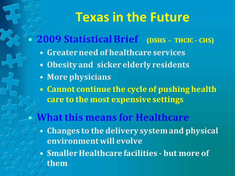 2009 Statistical Brief (DSHS – THCIC – CHS) Greater need of healthcare services Obesity and sicker elderly residents More physicians Cannot continue the cycle of pushing health care to the most expensive settings What this means for Healthcare Changes to the delivery system and physical environment will evolve Smaller Healthcare facilities - but more of them