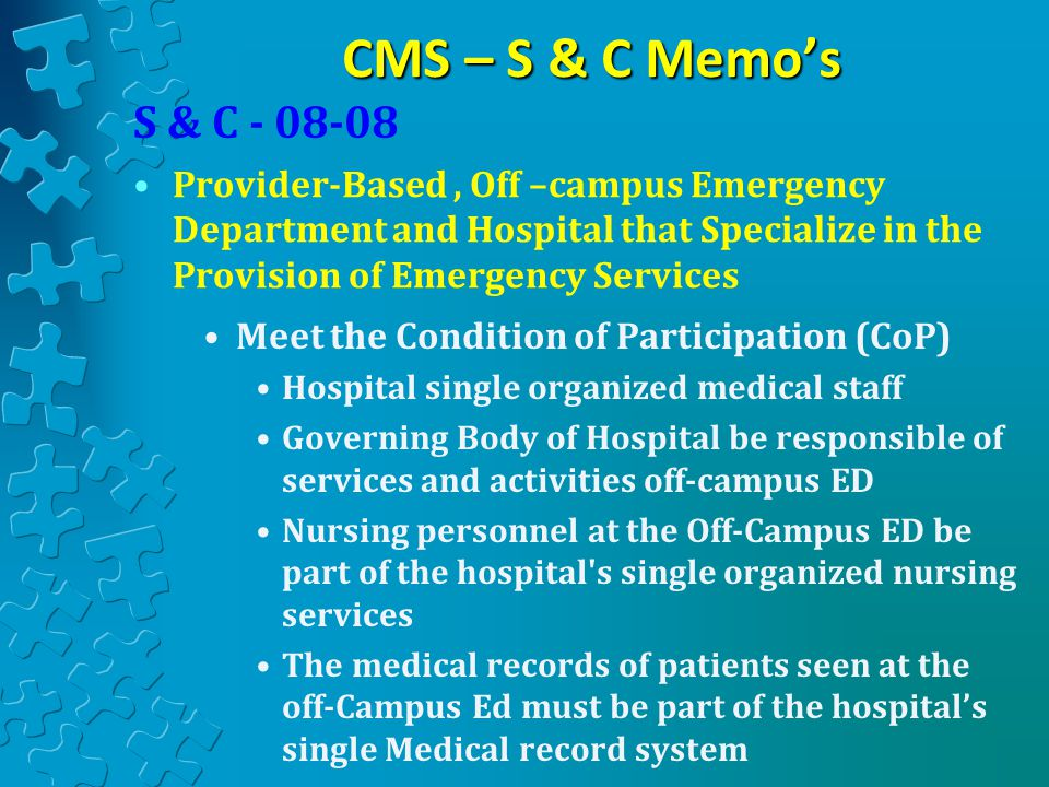 CMS – S & C Memo's Meet the Condition of Participation (CoP) Hospital single organized medical staff Governing Body of Hospital be responsible of services and activities off-campus ED Nursing personnel at the Off-Campus ED be part of the hospital s single organized nursing services The medical records of patients seen at the off-Campus Ed must be part of the hospital's single Medical record system S & C - 08-08 Provider-Based, Off –campus Emergency Department and Hospital that Specialize in the Provision of Emergency Services