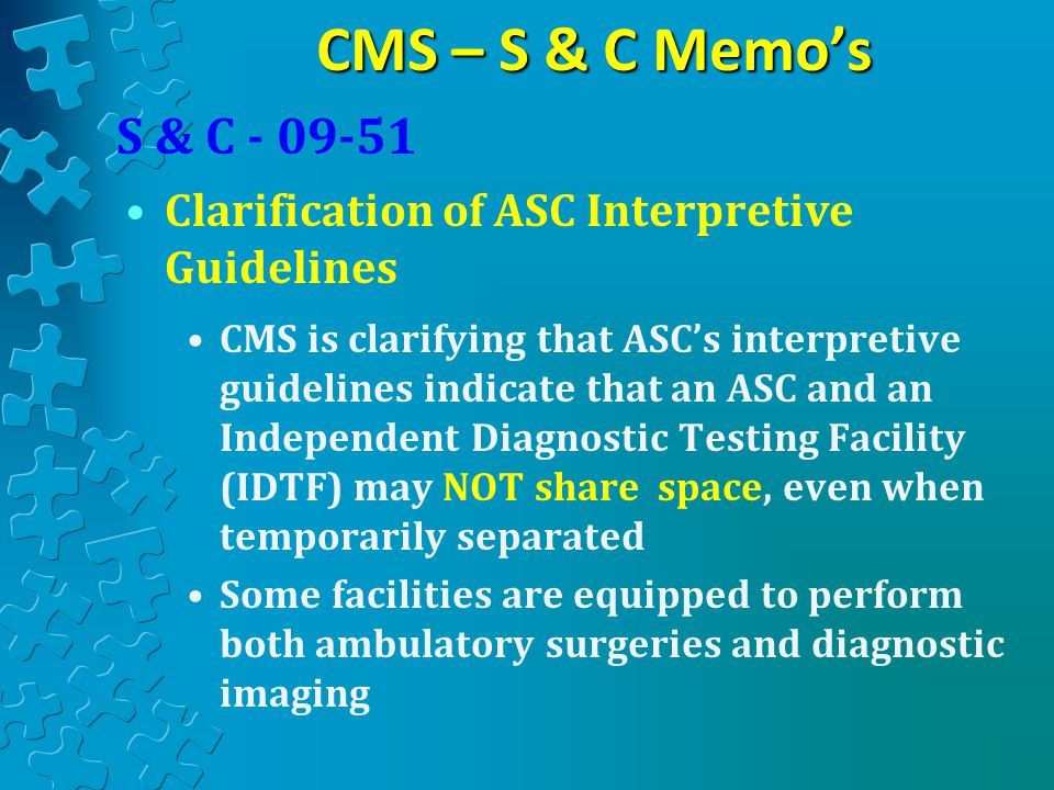 CMS – S & C Memo's CMS is clarifying that ASC's interpretive guidelines indicate that an ASC and an Independent Diagnostic Testing Facility (IDTF) may NOT share space, even when temporarily separated Some facilities are equipped to perform both ambulatory surgeries and diagnostic imaging S & C - 09-51 Clarification of ASC Interpretive Guidelines