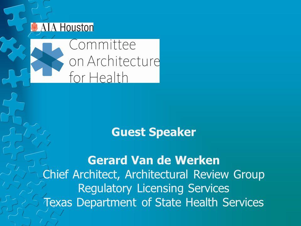 Guest Speaker Gerard Van de Werken Chief Architect, Architectural Review Group Regulatory Licensing Services Texas Department of State Health Services