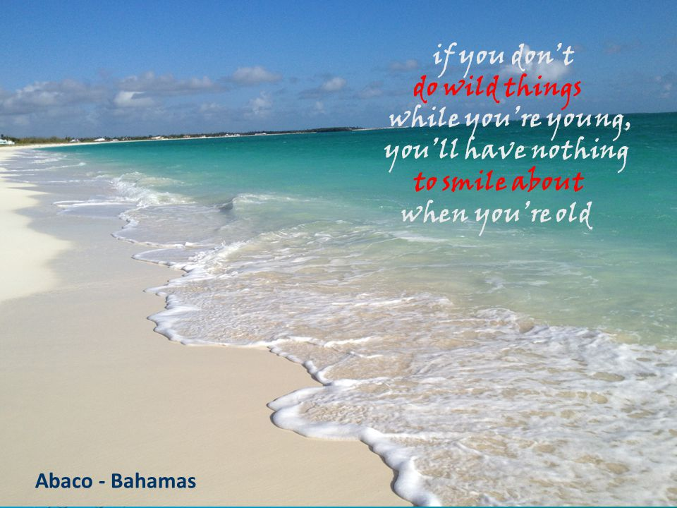 Abaco - Bahamas if you don't do wild things while you're young, you'll have nothing to smile about when you're old