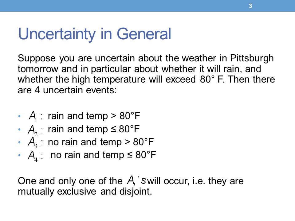 Uncertainty in General Suppose you are uncertain about the weather in Pittsburgh tomorrow and in particular about whether it will rain, and whether the high temperature will exceed 80° F.